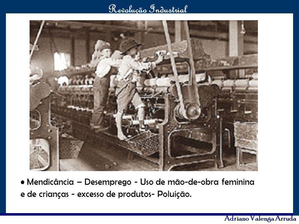 O maior conflito da história Revolução Industrial Adriano Valenga Arruda Mendicância – Desemprego - Uso de mão-de-obra feminina e de crianças - excess