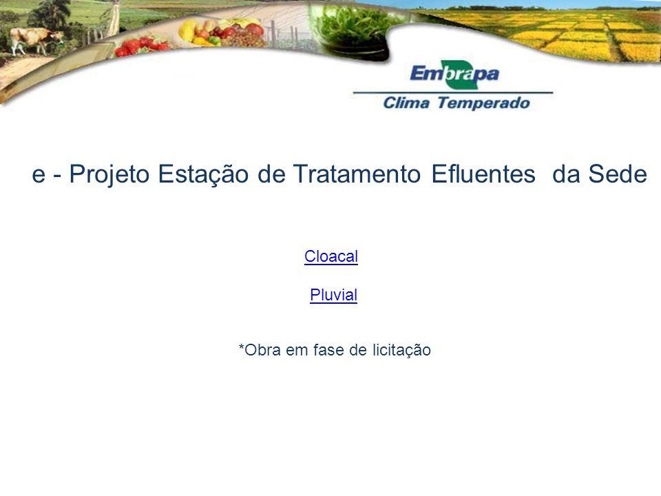 e - Projeto Estação de Tratamento Efluentes da Sede *Obra em fase de licitação Cloacal Pluvial