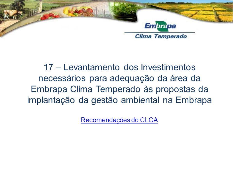 17 – Levantamento dos Investimentos necessários para adequação da área da Embrapa Clima Temperado às propostas da implantação da gestão ambiental na E