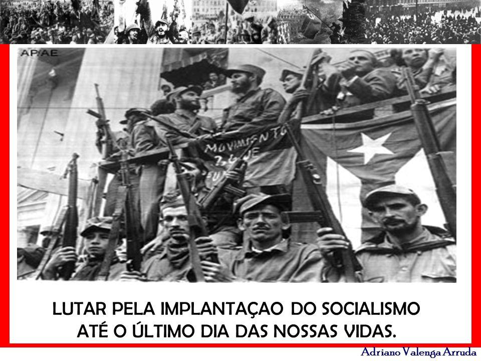 Adriano Valenga Arruda LUTAR PELA IMPLANTAÇAO DO SOCIALISMO ATÉ O ÚLTIMO DIA DAS NOSSAS VIDAS.