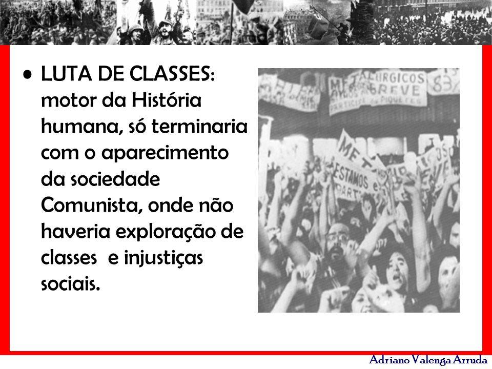 Adriano Valenga Arruda LUTA DE CLASSES: motor da História humana, só terminaria com o aparecimento da sociedade Comunista, onde não haveria exploração