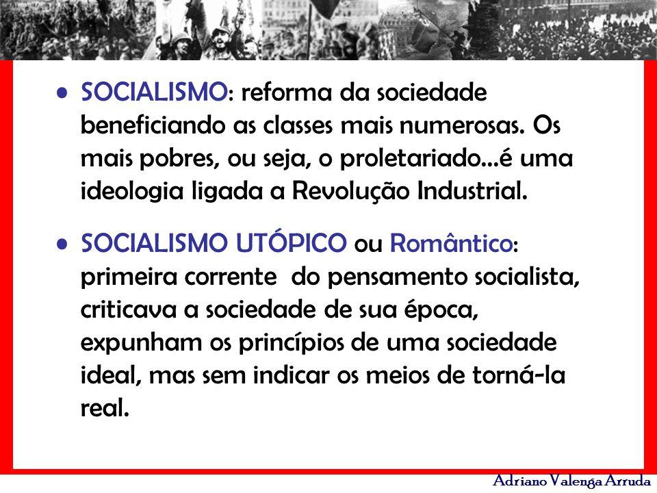 Adriano Valenga Arruda SOCIALISMO: reforma da sociedade beneficiando as classes mais numerosas. Os mais pobres, ou seja, o proletariado...é uma ideolo