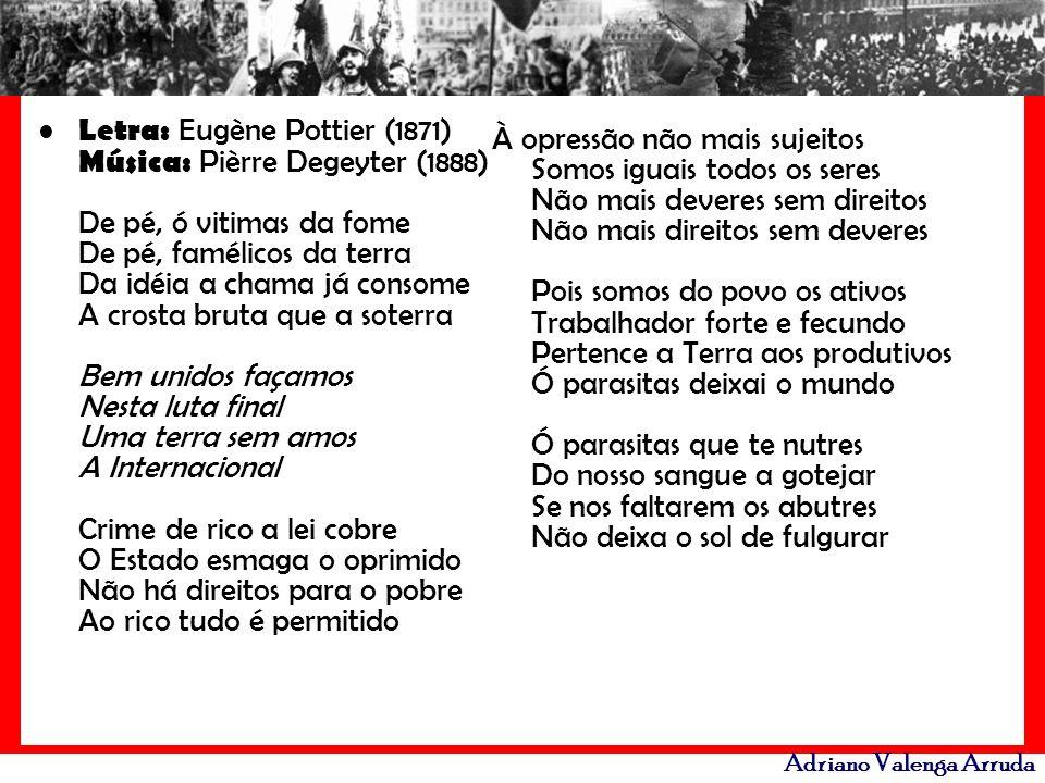 Adriano Valenga Arruda Letra: Eugène Pottier (1871) Música: Pièrre Degeyter (1888) De pé, ó vitimas da fome De pé, famélicos da terra Da idéia a chama