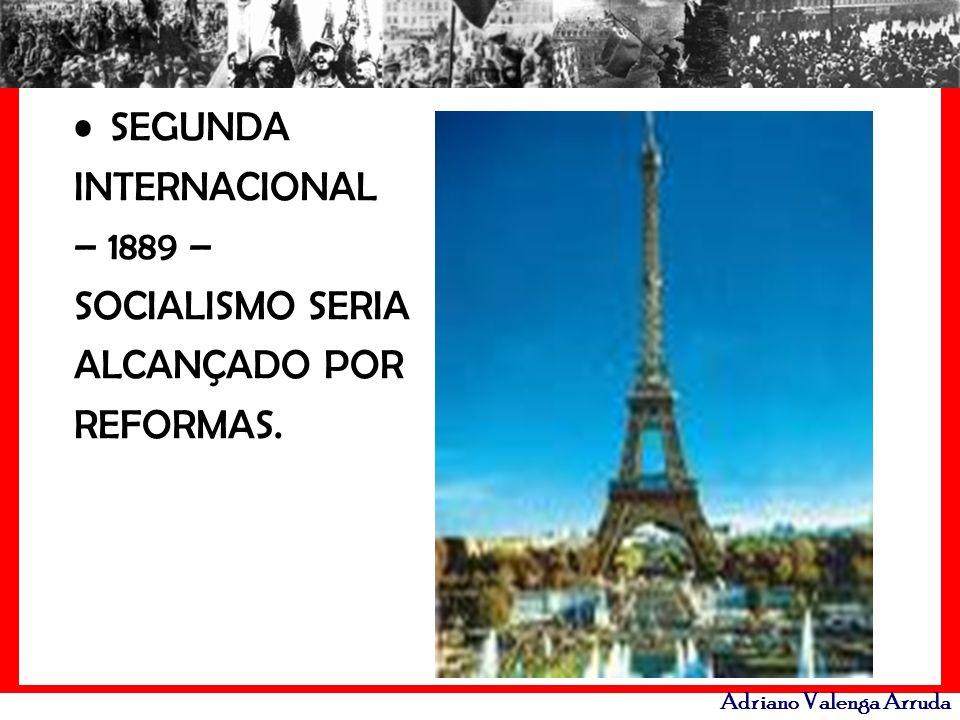 Adriano Valenga Arruda SEGUNDA INTERNACIONAL – 1889 – SOCIALISMO SERIA ALCANÇADO POR REFORMAS.