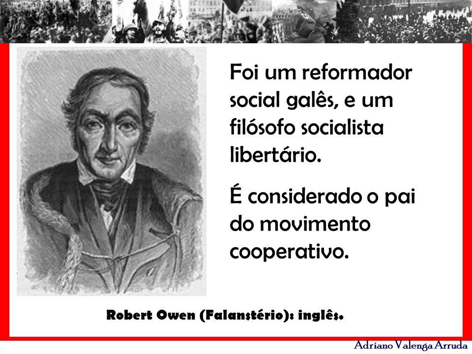 Adriano Valenga Arruda Robert Owen (Falanstério): inglês. Foi um reformador social galês, e um filósofo socialista libertário. É considerado o pai do