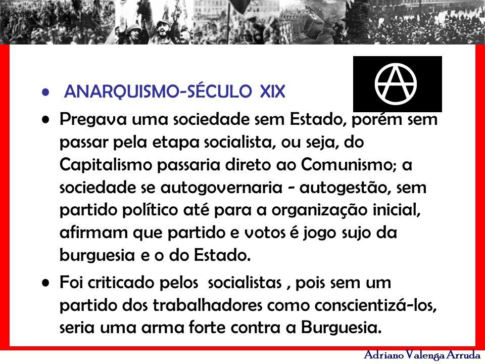 Adriano Valenga Arruda ANARQUISMO-SÉCULO XIX Pregava uma sociedade sem Estado, porém sem passar pela etapa socialista, ou seja, do Capitalismo passari
