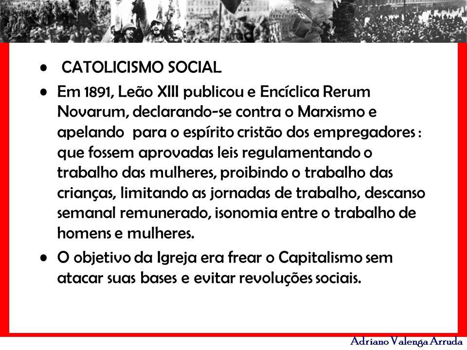 Adriano Valenga Arruda CATOLICISMO SOCIAL Em 1891, Leão XIII publicou e Encíclica Rerum Novarum, declarando-se contra o Marxismo e apelando para o esp