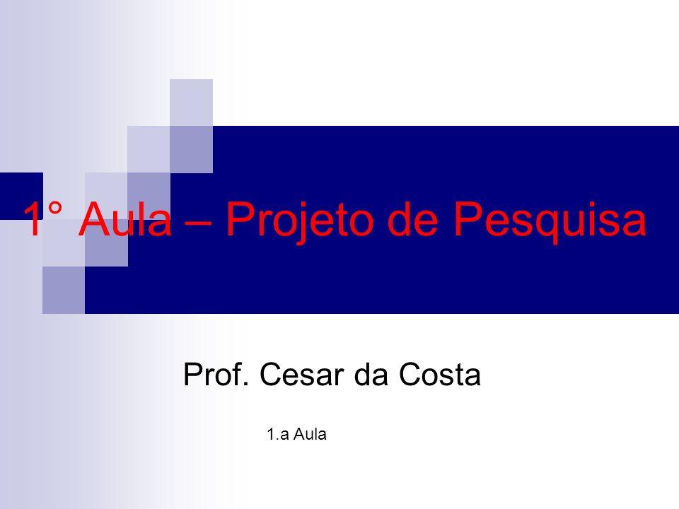 1° Aula – Projeto de Pesquisa Prof. Cesar da Costa 1.a Aula