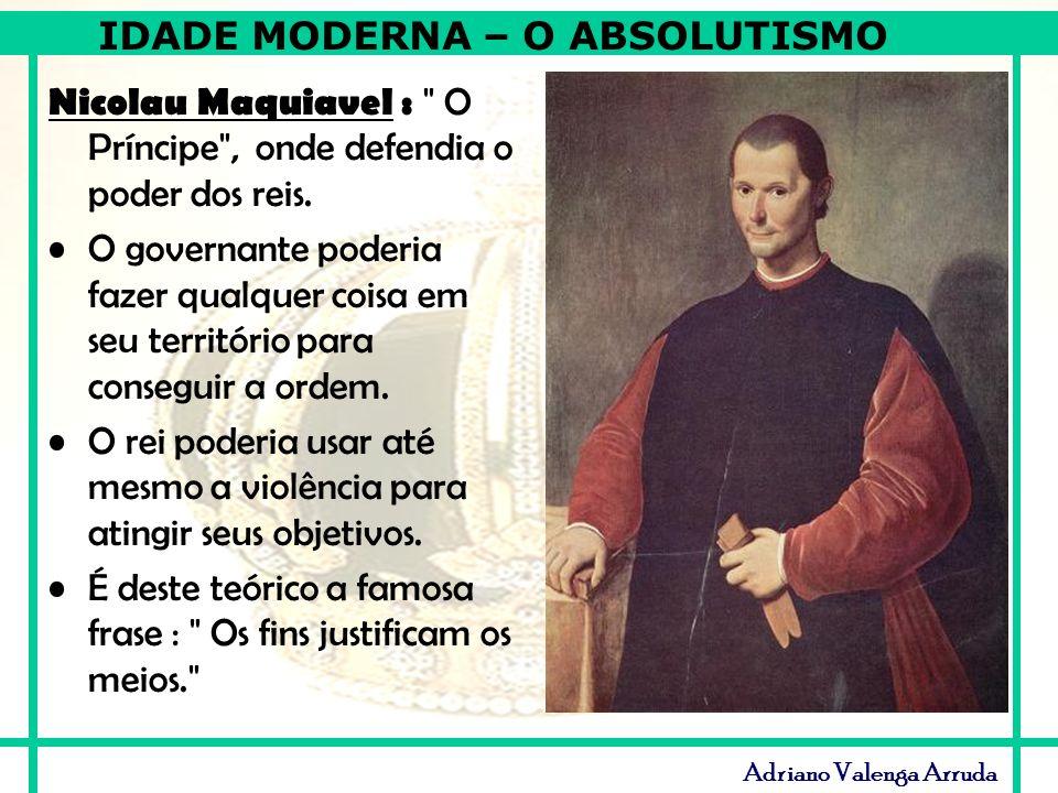 IDADE MODERNA – O ABSOLUTISMO Adriano Valenga Arruda Nicolau Maquiavel :