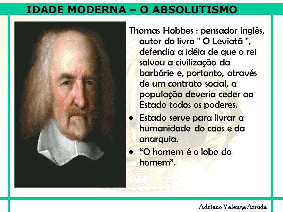 IDADE MODERNA – O ABSOLUTISMO Adriano Valenga Arruda Thomas Hobbes : pensador inglês, autor do livro