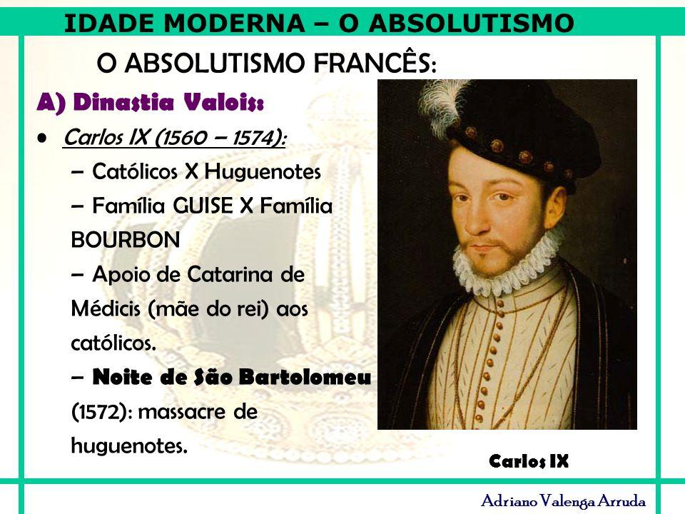 IDADE MODERNA – O ABSOLUTISMO Adriano Valenga Arruda O ABSOLUTISMO FRANCÊS: A) Dinastia Valois: Carlos IX (1560 – 1574): –Católicos X Huguenotes –Famí