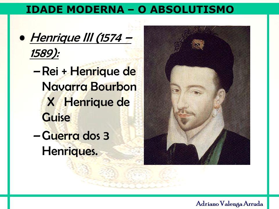 IDADE MODERNA – O ABSOLUTISMO Adriano Valenga Arruda Henrique III (1574 – 1589): –Rei + Henrique de Navarra Bourbon X Henrique de Guise –Guerra dos 3