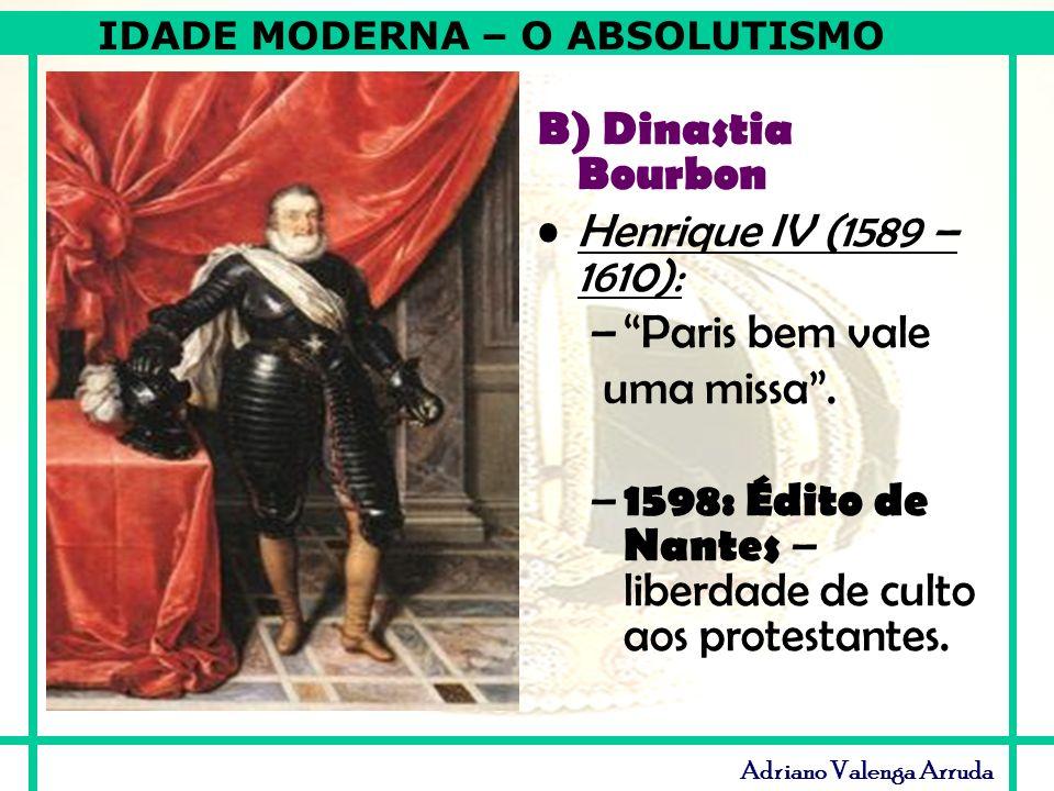 IDADE MODERNA – O ABSOLUTISMO Adriano Valenga Arruda B) Dinastia Bourbon Henrique IV (1589 – 1610): –Paris bem vale uma missa. – 1598: Édito de Nantes
