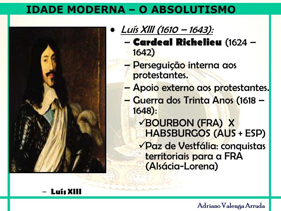 IDADE MODERNA – O ABSOLUTISMO Adriano Valenga Arruda Luís XIII (1610 – 1643): – Cardeal Richelieu (1624 – 1642) –Perseguição interna aos protestantes.