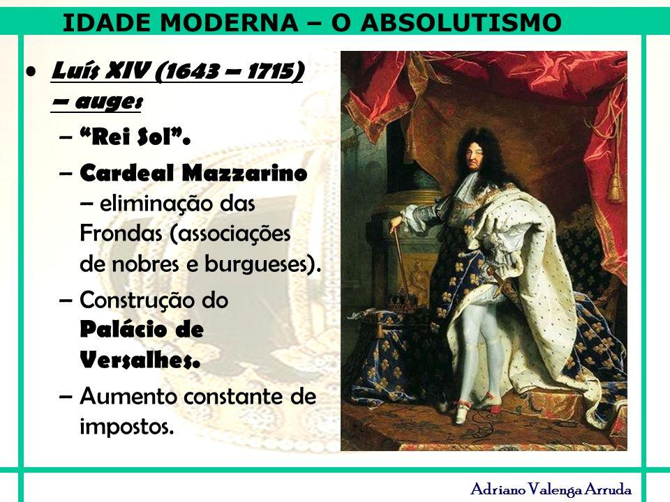 IDADE MODERNA – O ABSOLUTISMO Adriano Valenga Arruda Luís XIV (1643 – 1715) – auge: – Rei Sol. – Cardeal Mazzarino – eliminação das Frondas (associaçõ