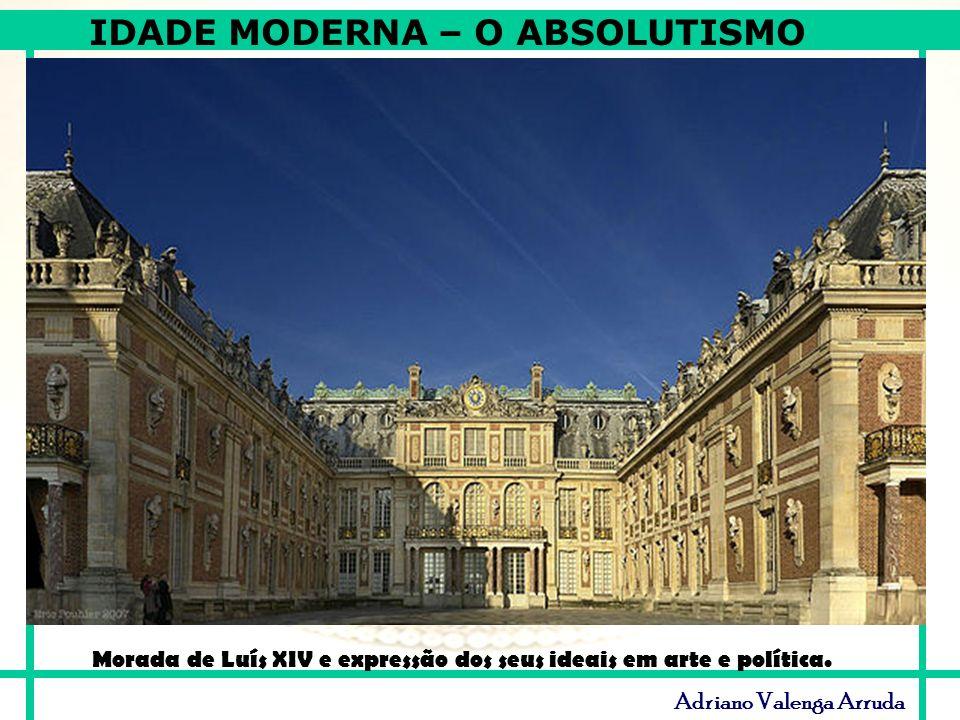 IDADE MODERNA – O ABSOLUTISMO Adriano Valenga Arruda Morada de Luís XIV e expressão dos seus ideais em arte e política.