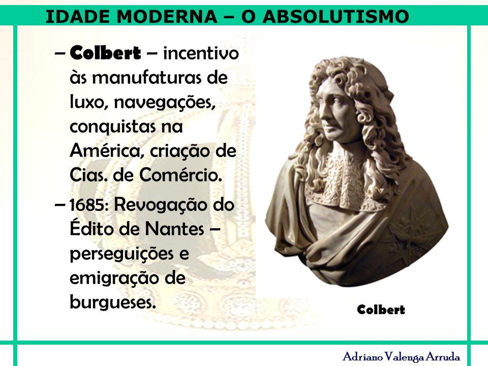 IDADE MODERNA – O ABSOLUTISMO Adriano Valenga Arruda – Colbert – incentivo às manufaturas de luxo, navegações, conquistas na América, criação de Cias.