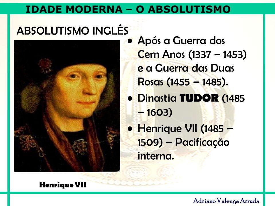 IDADE MODERNA – O ABSOLUTISMO Adriano Valenga Arruda ABSOLUTISMO INGLÊS Após a Guerra dos Cem Anos (1337 – 1453) e a Guerra das Duas Rosas (1455 – 148