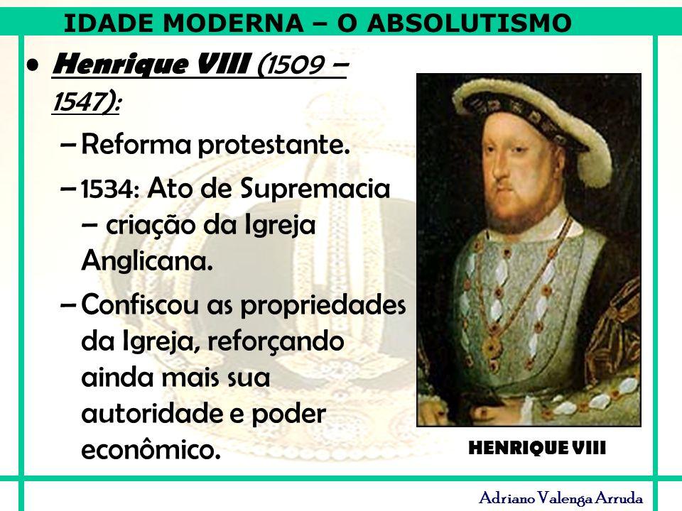 IDADE MODERNA – O ABSOLUTISMO Adriano Valenga Arruda Henrique VIII (1509 – 1547): –Reforma protestante. –1534: Ato de Supremacia – criação da Igreja A