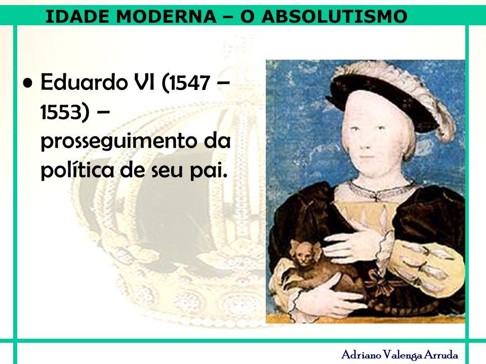 IDADE MODERNA – O ABSOLUTISMO Adriano Valenga Arruda Eduardo VI (1547 – 1553) – prosseguimento da política de seu pai.