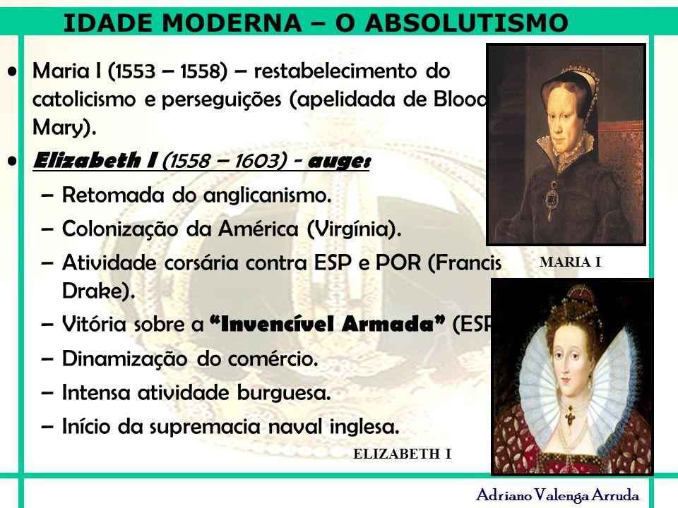 IDADE MODERNA – O ABSOLUTISMO Adriano Valenga Arruda Maria I (1553 – 1558) – restabelecimento do catolicismo e perseguições (apelidada de Bloody Mary)