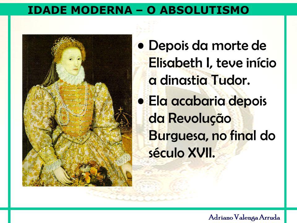 IDADE MODERNA – O ABSOLUTISMO Adriano Valenga Arruda Depois da morte de Elisabeth I, teve início a dinastia Tudor. Ela acabaria depois da Revolução Bu