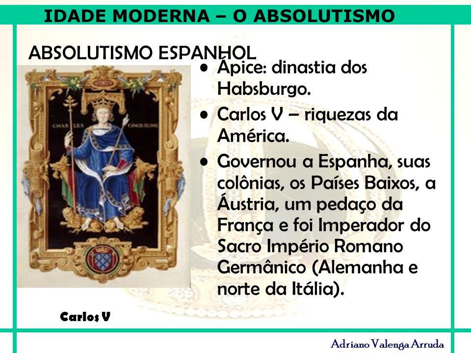 IDADE MODERNA – O ABSOLUTISMO Adriano Valenga Arruda ABSOLUTISMO ESPANHOL Ápice: dinastia dos Habsburgo. Carlos V – riquezas da América. Governou a Es