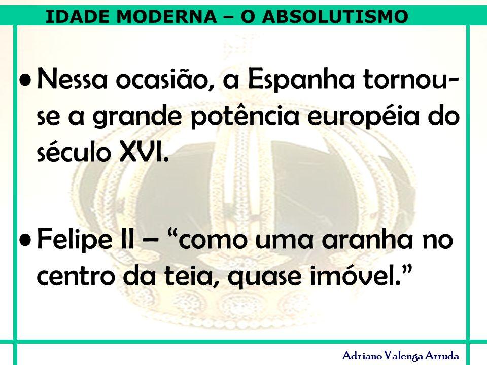 IDADE MODERNA – O ABSOLUTISMO Adriano Valenga Arruda Nessa ocasião, a Espanha tornou- se a grande potência européia do século XVI. Felipe II – como um