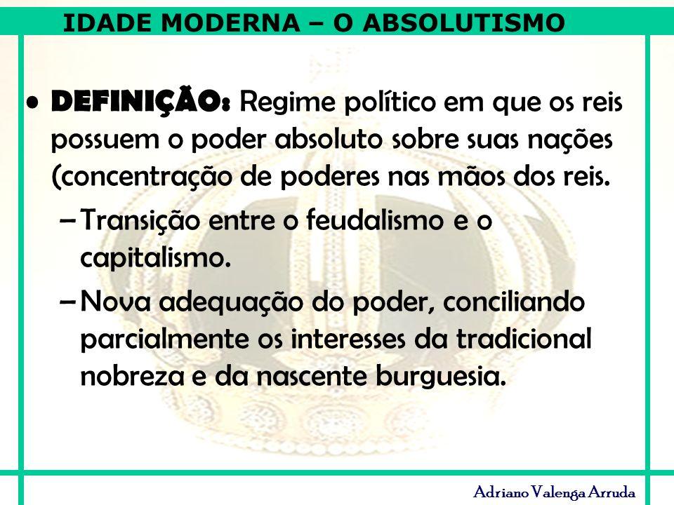 IDADE MODERNA – O ABSOLUTISMO Adriano Valenga Arruda DEFINIÇÃO: Regime político em que os reis possuem o poder absoluto sobre suas nações (concentraçã