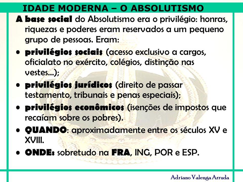 IDADE MODERNA – O ABSOLUTISMO Adriano Valenga Arruda A base social do Absolutismo era o privilégio: honras, riquezas e poderes eram reservados a um pe