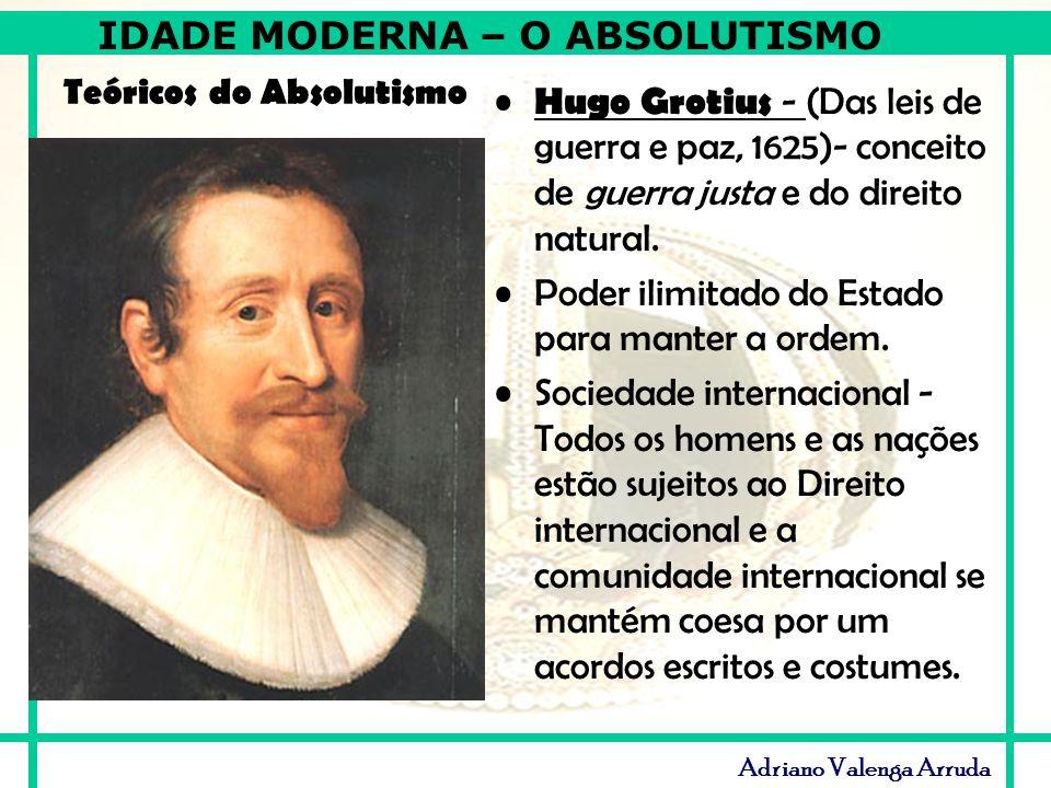 IDADE MODERNA – O ABSOLUTISMO Adriano Valenga Arruda Teóricos do Absolutismo Hugo Grotius - (Das leis de guerra e paz, 1625)- conceito de guerra justa