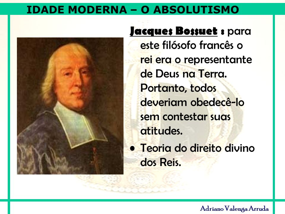 IDADE MODERNA – O ABSOLUTISMO Adriano Valenga Arruda Jacques Bossuet : para este filósofo francês o rei era o representante de Deus na Terra. Portanto