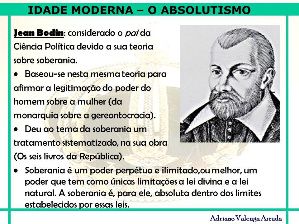 IDADE MODERNA – O ABSOLUTISMO Adriano Valenga Arruda Jean Bodin : considerado o pai da Ciência Política devido a sua teoria sobre soberania. Baseou-se