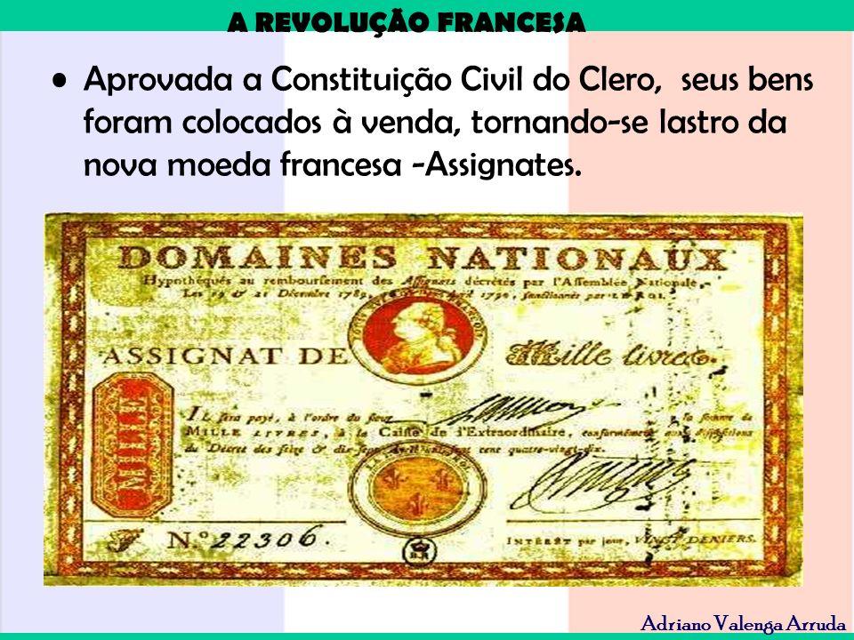 A REVOLUÇÃO FRANCESA Adriano Valenga Arruda Aprovada a Constituição Civil do Clero, seus bens foram colocados à venda, tornando-se lastro da nova moed