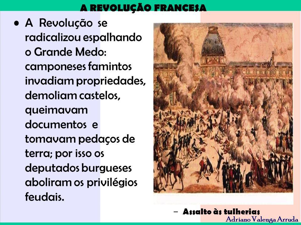 A REVOLUÇÃO FRANCESA Adriano Valenga Arruda A Revolução se radicalizou espalhando o Grande Medo: camponeses famintos invadiam propriedades, demoliam c