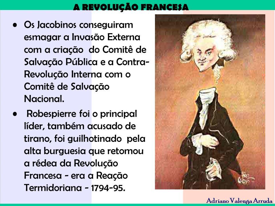 A REVOLUÇÃO FRANCESA Adriano Valenga Arruda Os Jacobinos conseguiram esmagar a Invasão Externa com a criação do Comitê de Salvação Pública e a Contra-