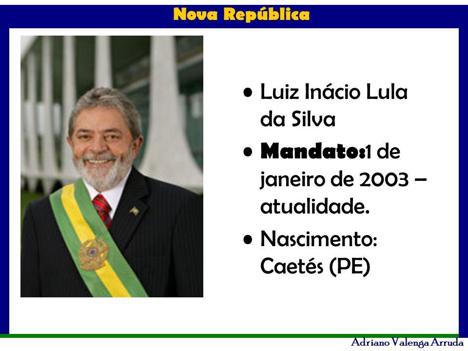 Nova República Adriano Valenga Arruda Luiz Inácio Lula da Silva Mandato: 1 de janeiro de 2003 – atualidade. Nascimento: Caetés (PE)
