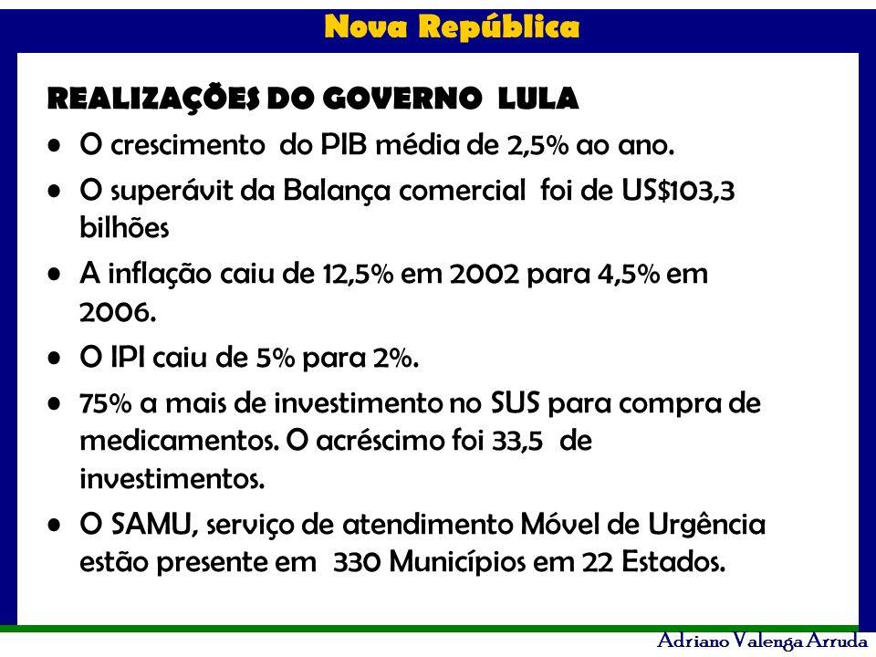 Nova República Adriano Valenga Arruda REALIZAÇÕES DO GOVERNO LULA O crescimento do PIB média de 2,5% ao ano. O superávit da Balança comercial foi de U