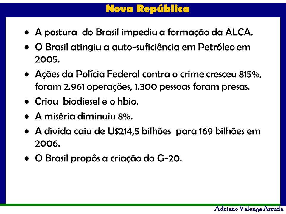 Nova República Adriano Valenga Arruda A postura do Brasil impediu a formação da ALCA. O Brasil atingiu a auto-suficiência em Petróleo em 2005. Ações d