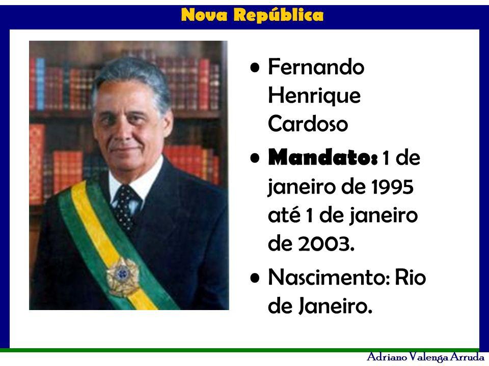 Adriano Valenga Arruda Fernando Henrique Cardoso Mandato: 1 de janeiro de 1995 até 1 de janeiro de 2003. Nascimento: Rio de Janeiro.