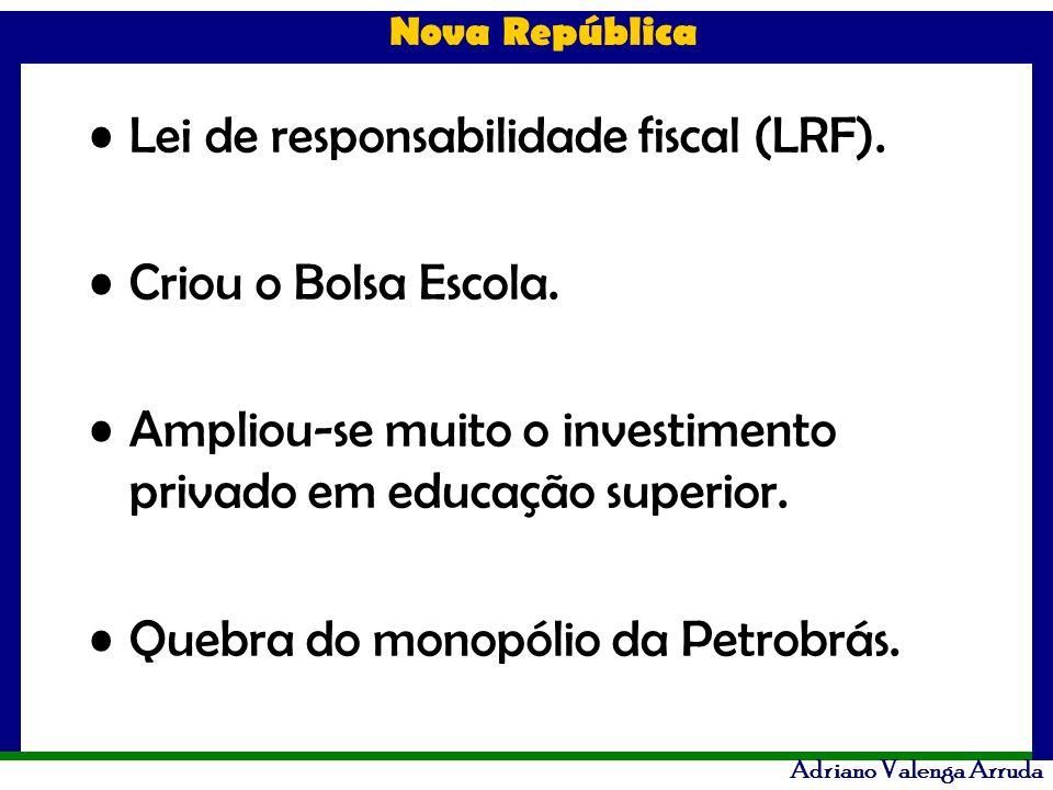 Nova República Adriano Valenga Arruda Lei de responsabilidade fiscal (LRF). Criou o Bolsa Escola. Ampliou-se muito o investimento privado em educação