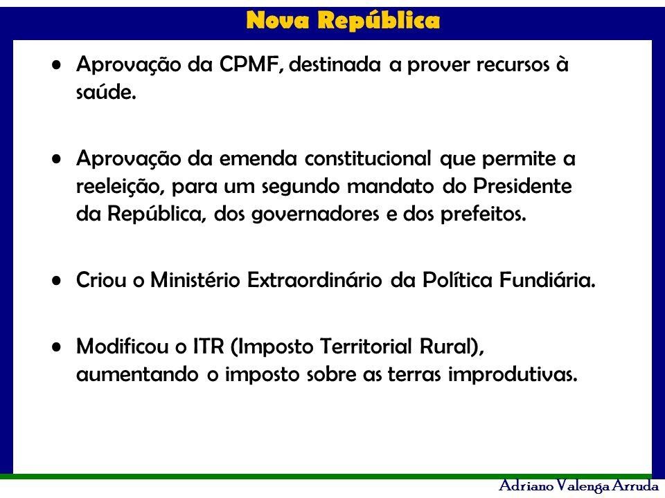 Nova República Adriano Valenga Arruda Aprovação da CPMF, destinada a prover recursos à saúde. Aprovação da emenda constitucional que permite a reeleiç
