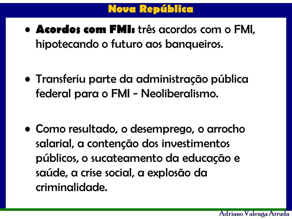 Nova República Adriano Valenga Arruda Acordos com FMI: três acordos com o FMI, hipotecando o futuro aos banqueiros. Transferiu parte da administração
