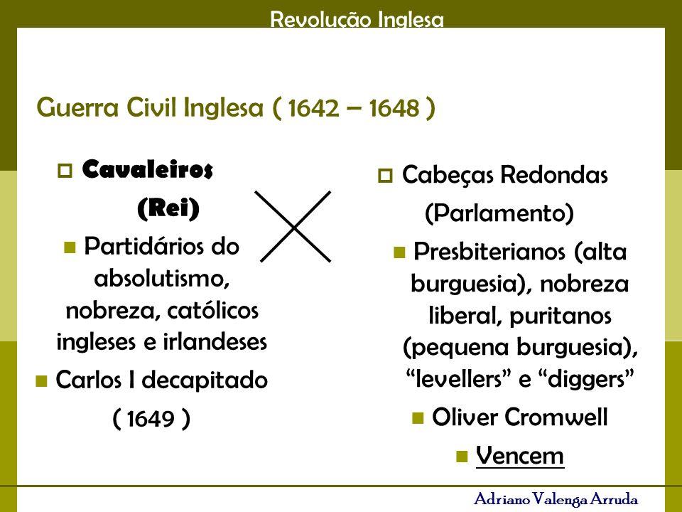 Revolução Inglesa Adriano Valenga Arruda Guerra Civil Inglesa ( 1642 – 1648 ) Cavaleiros (Rei) Partidários do absolutismo, nobreza, católicos ingleses