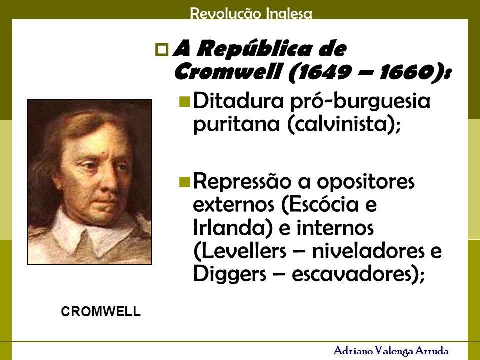 Revolução Inglesa Adriano Valenga Arruda A República de Cromwell (1649 – 1660): Ditadura pró-burguesia puritana (calvinista); Repressão a opositores externos (Escócia e Irlanda) e internos (Levellers – niveladores e Diggers – escavadores); CROMWELL