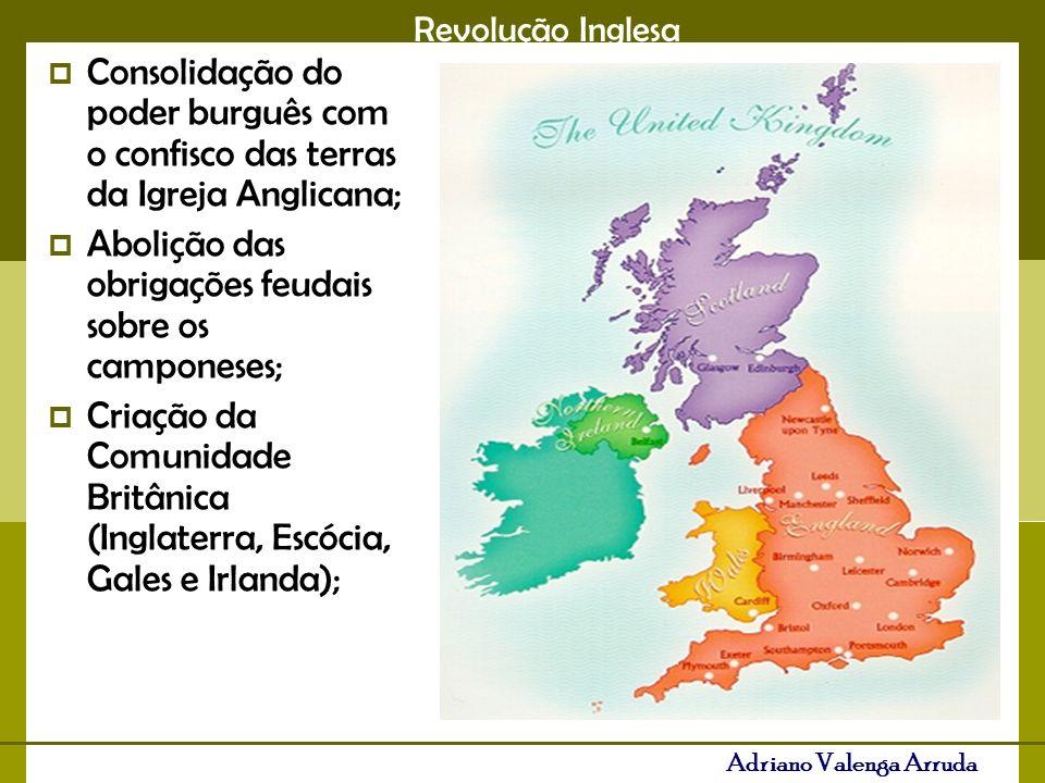 Revolução Inglesa Adriano Valenga Arruda Consolidação do poder burguês com o confisco das terras da Igreja Anglicana; Abolição das obrigações feudais sobre os camponeses; Criação da Comunidade Britânica (Inglaterra, Escócia, Gales e Irlanda);