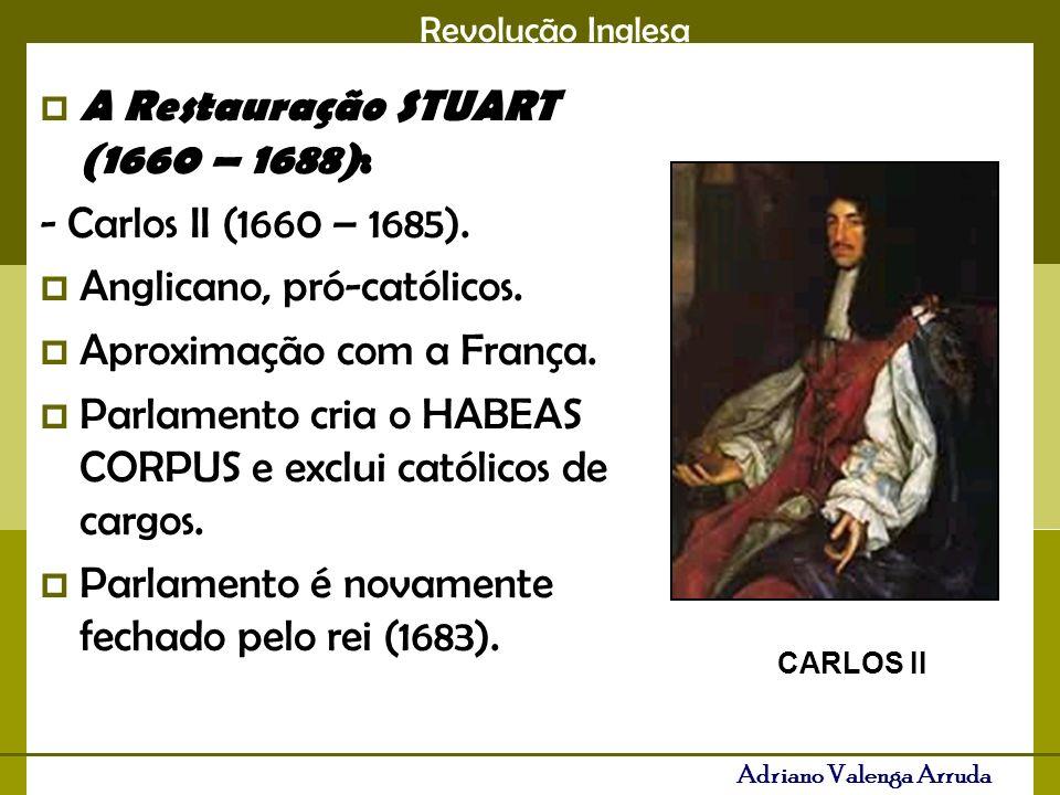 Revolução Inglesa Adriano Valenga Arruda A Restauração STUART (1660 – 1688): - Carlos II (1660 – 1685). Anglicano, pró-católicos. Aproximação com a Fr