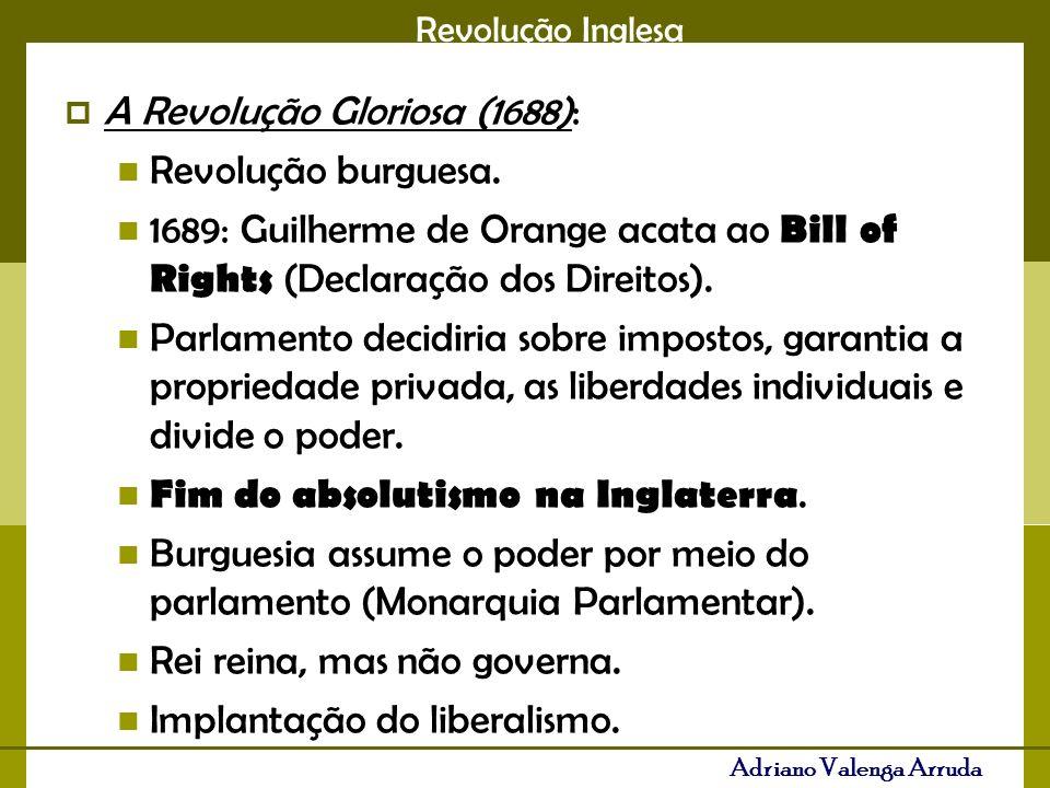 Revolução Inglesa Adriano Valenga Arruda A Revolução Gloriosa (1688): Revolução burguesa. 1689: Guilherme de Orange acata ao Bill of Rights (Declaraçã
