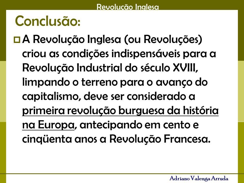 Revolução Inglesa Adriano Valenga Arruda Conclusão: A Revolução Inglesa (ou Revoluções) criou as condições indispensáveis para a Revolução Industrial do século XVIII, limpando o terreno para o avanço do capitalismo, deve ser considerado a primeira revolução burguesa da história na Europa, antecipando em cento e cinqüenta anos a Revolução Francesa.