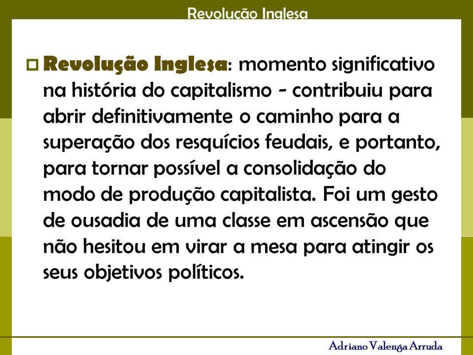 Revolução Inglesa Adriano Valenga Arruda Revolução Inglesa : momento significativo na história do capitalismo - contribuiu para abrir definitivamente o caminho para a superação dos resquícios feudais, e portanto, para tornar possível a consolidação do modo de produção capitalista.